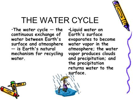 THE WATER CYCLE The water cycle — the continuous exchange of water between Earth's surface and atmosphere — is Earth's natural mechanism for recycling.