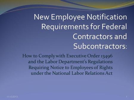 11/15/2013 How to Comply with Executive Order 13496 and the Labor Departments Regulations Requiring Notice to Employees of Rights under the National Labor.