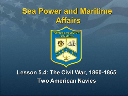 Sea Power and Maritime Affairs Lesson 5.4: The Civil War, 1860-1865 Two American Navies.
