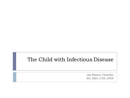 The Child with Infectious Disease Jan Bazner-Chandler RN, MSN, CNS, CPNP.