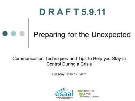 Preparing for the Unexpected Communication Techniques and Tips to Help you Stay in Control During a Crisis Tuesday, May 17, 2011 D R A F T 5.9.11.