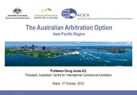 ACICA The Australian Arbitration Option Asia Pacific Region Professor Doug Jones AO, President, Australian Centre for International Commercial Arbitration.