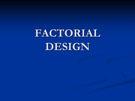 FACTORIAL DESIGN. In factorial design, levels of factors are independently varied, each factor at two or more levels. The effects that can e attributed.