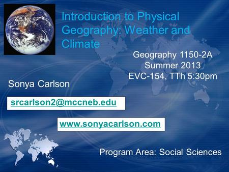Introduction to Physical Geography: Weather and Climate Sonya Carlson  Program Area: Social Sciences Geography.