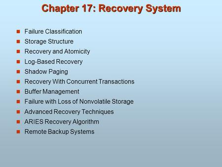 Chapter 17: Recovery System Failure Classification Storage Structure Recovery and Atomicity Log-Based Recovery Shadow Paging Recovery With Concurrent Transactions.