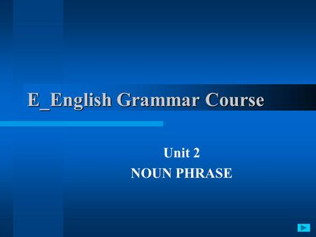 E_English Grammar Course Unit 2 NOUN PHRASE. 1. Noun and noun classes 2. Reference and the articles 3. Grammatical categories of nouns 4. Pronouns Issues.