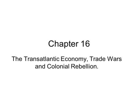 Chapter 16 The Transatlantic Economy, Trade Wars and Colonial Rebellion.
