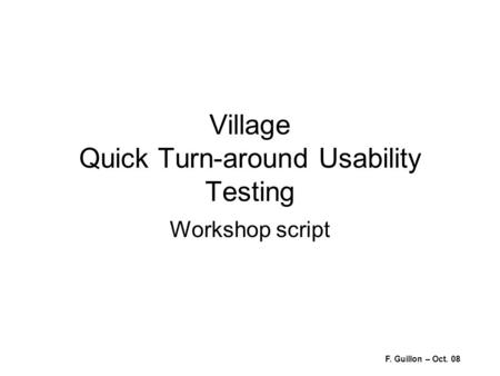 Village Quick Turn-around Usability Testing Workshop script F. Guillon – Oct. 08.