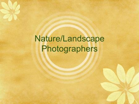 Nature/Landscape Photographers. Landscape Photography Also referred to as Nature Photography Can include landscapes, wildlife, plants, close-ups of natural.