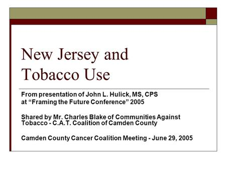New Jersey and Tobacco Use From presentation of John L. Hulick, MS, CPS at Framing the Future Conference 2005 Shared by Mr. Charles Blake of Communities.