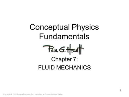 Copyright © 2008 Pearson Education, Inc., publishing as Pearson Addison-Wesley Conceptual Physics Fundamentals Chapter 7: FLUID MECHANICS 1.