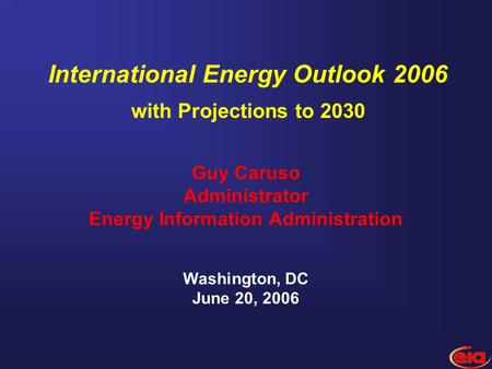 Guy Caruso Administrator Energy Information Administration Washington, DC June 20, 2006 International Energy Outlook 2006 with Projections to 2030.