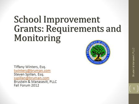 Brustein & Manasevit, PLLC 1 School Improvement Grants: Requirements and Monitoring Tiffany Winters, Esq. Steven Spillan, Esq.