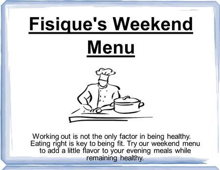 Fisique's Weekend Menu Working out is not the only factor in being healthy. Eating right is key to being fit. Try our weekend menu to add a little flavor.