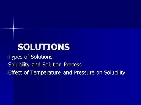 SOLUTIONS Types of Solutions Types of Solutions Solubility and Solution Process Solubility and Solution Process Effect of Temperature and Pressure on Solubility.