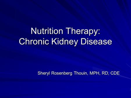 Nutrition Therapy: Chronic Kidney Disease Sheryl Rosenberg Thouin, MPH, RD, CDE.
