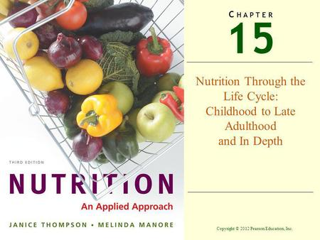 Copyright © 2012 Pearson Education, Inc. 15 C H A P T E R Nutrition Through the Life Cycle: Childhood to Late Adulthood and In Depth.