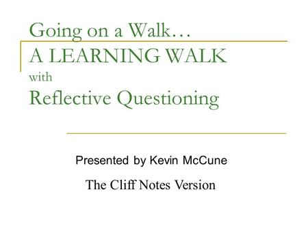 Going on a Walk… A LEARNING WALK with Reflective Questioning Presented by Kevin McCune The Cliff Notes Version.