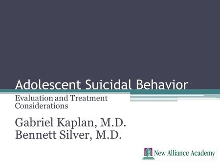 Adolescent Suicidal Behavior Evaluation and Treatment Considerations Gabriel Kaplan, M.D. Bennett Silver, M.D.