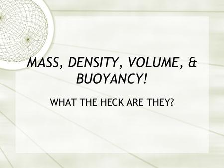 MASS, DENSITY, VOLUME, & BUOYANCY! WHAT THE HECK ARE THEY?