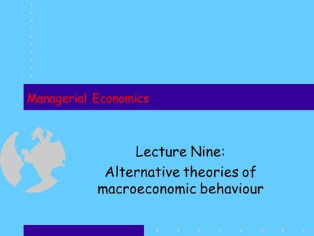 Managerial Economics Lecture Nine: Alternative theories of macroeconomic behaviour.