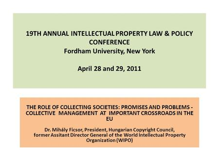 19TH ANNUAL INTELLECTUAL PROPERTY LAW & POLICY CONFERENCE Fordham University, New York April 28 and 29, 2011 THE ROLE OF COLLECTING SOCIETIES: PROMISES.