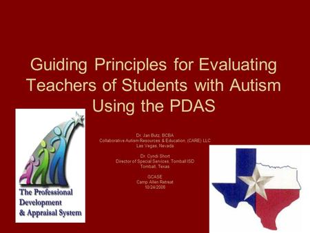 Guiding Principles for Evaluating Teachers of Students with Autism Using the PDAS Dr. Jan Butz, BCBA Collaborative Autism Resources & Education, (CARE)