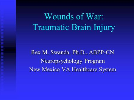 Wounds of War: Traumatic Brain Injury Rex M. Swanda, Ph.D., ABPP-CN Neuropsychology Program New Mexico VA Healthcare System.
