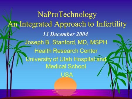 NaProTechnology An Integrated Approach to Infertility Joseph B. Stanford, MD, MSPH Health Research Center University of Utah Hospital and Medical School.