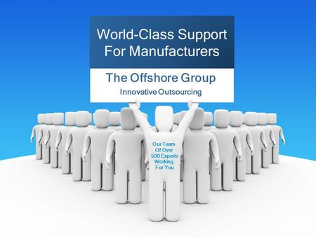 The Offshore Group Innovative Outsourcing World-Class Support For Manufacturers Our Team Of Over 500 Experts Working For You.
