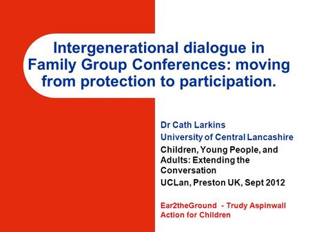 Intergenerational dialogue in Family Group Conferences: moving from protection to participation. Dr Cath Larkins University of Central Lancashire Children,