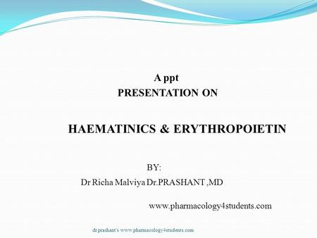 A ppt PRESENTATION ON HAEMATINICS & ERYTHROPOIETIN BY: Dr Richa Malviya Dr.PRASHANT,MD www.pharmacology4students.com dr prashant's www.pharmacology4students.com.