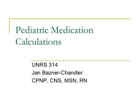 Pediatric Medication Calculations UNRS 314 Jan Bazner-Chandler CPNP, CNS, MSN, RN.