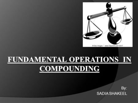 By: SADIA SHAKEEL. CONTENTS: Weighing Measurement of liquids Dissolution Filtration Mixing Size Reduction Size separation.