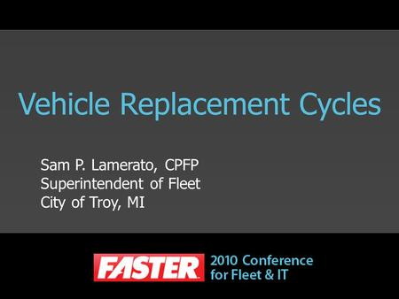 Vehicle Replacement Cycles Sam P. Lamerato, CPFP Superintendent of Fleet City of Troy, MI.
