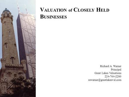 V ALUATION of C LOSELY H ELD B USINESSES Richard A. Warner Principal Great Lakes Valuations 224-764-2280