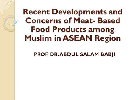 Recent Developments and Concerns of Meat- Based Food Products among Muslim in ASEAN Region PROF. DR. ABDUL SALAM BABJI.