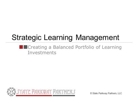 © State Parkway Partners, LLC Strategic Learning Management Creating a Balanced Portfolio of Learning Investments.