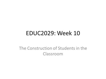 EDUC2029: Week 10 The Construction of Students in the Classroom.
