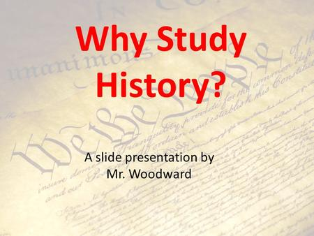 Why Study History? A slide presentation by Mr. Woodward.