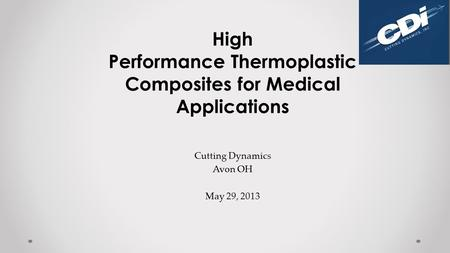 High Performance Thermoplastic Composites for Medical Applications Cutting Dynamics Avon OH May 29, 2013.