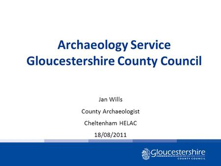 Archaeology Service Gloucestershire County Council Jan Wills County Archaeologist Cheltenham HELAC 18/08/2011.