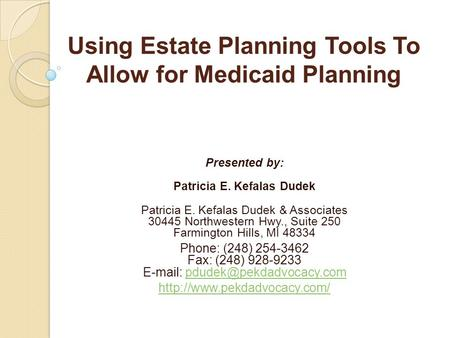 Using Estate Planning Tools To Allow for Medicaid Planning Presented by: Patricia E. Kefalas Dudek Patricia E. Kefalas Dudek & Associates 30445 Northwestern.