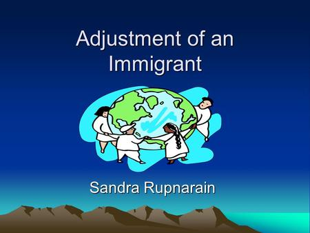 Adjustment of an Immigrant Sandra Rupnarain. Culture Culture is an integral part of an individuals well being. Any diminishing of culture contributes.