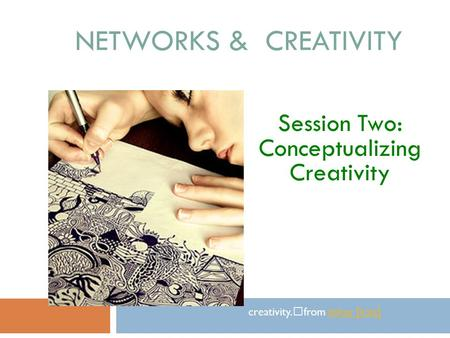 NETWORKS & CREATIVITY Session Two: Conceptualizing Creativity creativity. from itskay [kala]itskay [kala]