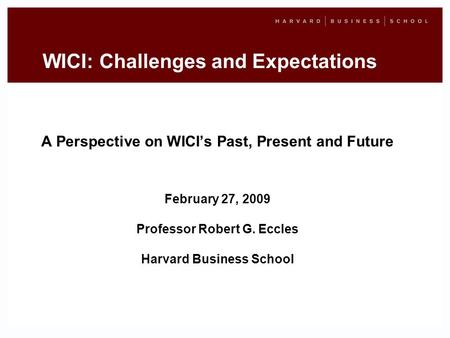 WICI: Challenges and Expectations A Perspective on WICIs Past, Present and Future February 27, 2009 Professor Robert G. Eccles Harvard Business School.