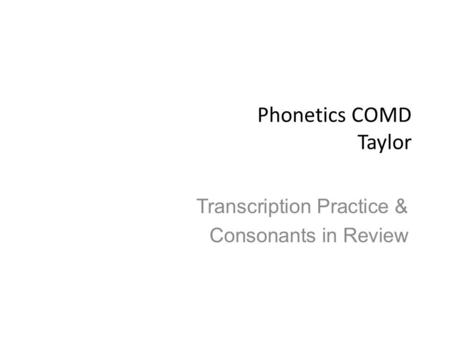 Phonetics COMD Taylor Transcription Practice & Consonants in Review.