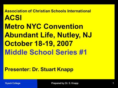 Nyack CollegePrepared by: Dr. S. Knapp1 Association of Christian Schools International ACSI Metro NYC Convention Abundant Life, Nutley, NJ October 18-19,