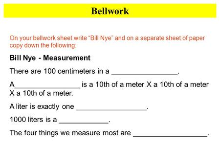 Bellwork On your bellwork sheet write Bill Nye and on a separate sheet of paper copy down the following: Bill Nye - Measurement There are 100 centimeters.