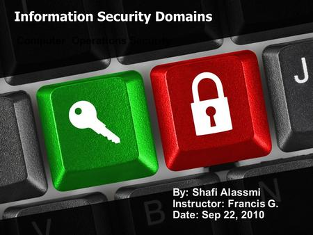 Information Security Domains Computer Operations Security By: Shafi Alassmi Instructor: Francis G. Date: Sep 22, 2010.